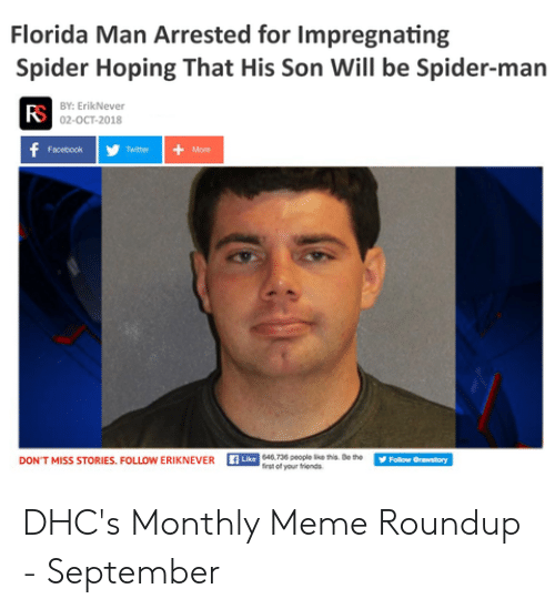 Meme Roundup: Florida Man Arrested for Impregnating  Spider Hoping That His Son Will be Spider-man  BY: ErikNever  02-OCT-2018  f  Facebook  Twiter  More  Like 046.736 people like his De the  first of your friends  Follow Orawatory  DON'T MISS STORIES. FOLLOW ERIKNEVER DHC's Monthly Meme Roundup - September