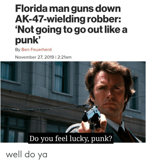 do you feel lucky: Florida man guns down  AK-47-wielding robber:  'Not going to go out like a  punk'  By Ben Feuerherd  November 27, 2019 | 2:21am  Do you feel lucky, punk? well do ya