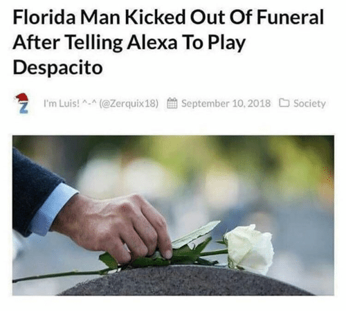 Florida Man, Florida, and Alexa: Florida Man Kicked Out Of Funeral  After Telling Alexa To Play  Despacito  'm Luis!^-^(@Zerquix18)  餔September 10, 2018  口Society