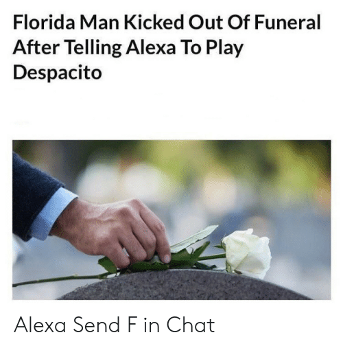 Florida Man: Florida Man Kicked Out Of Funeral  After Telling Alexa To Play  Despacito Alexa Send F in Chat