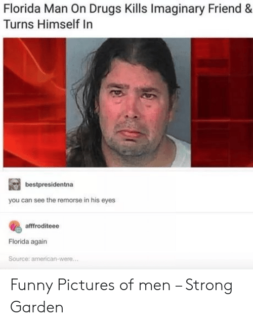 funny pictures: Florida Man On Drugs Kills Imaginary Friend  Turns Himself In  bestpresidentna  you can see the remorse in his eyes  afffroditeee  Florida again  Source: american-were.... Funny Pictures of men – Strong Garden