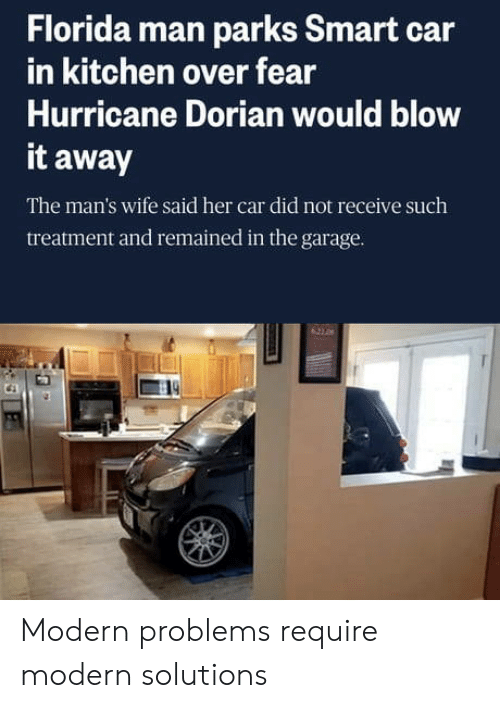 garage: Florida man parks Smart car  in kitchen over fear  Hurricane Dorian would blow  it away  The man's wife said her car did not receive such  treatment and remained in the garage.  621 0 Modern problems require modern solutions