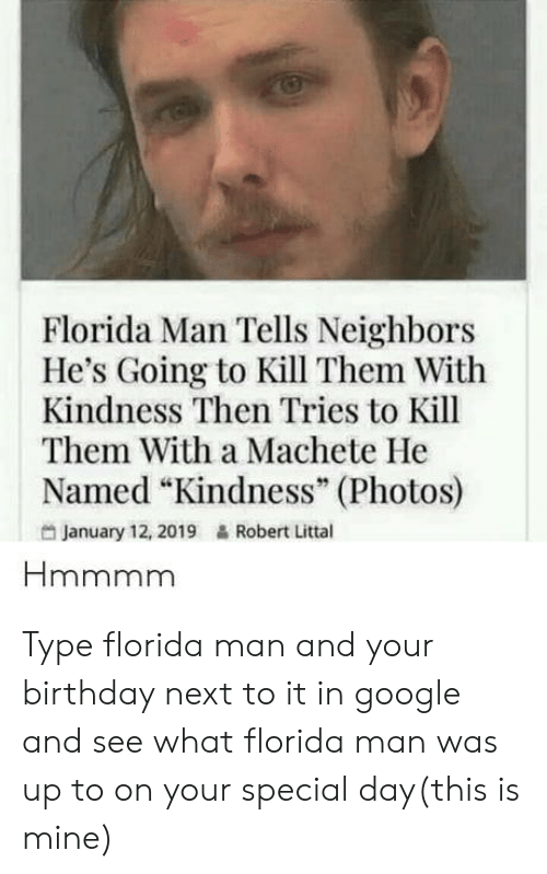 "Your Special: Florida Man Tells Neighbors  He's Going to Kill Them With  Kindness Then Tries to Kill  Them With a Machete He  Named ""Kindness"" (Photos)  95  January 12, 2019  Robert Littal Type florida man and your birthday next to it in google and see what florida man was up to on your special day(this is mine)"