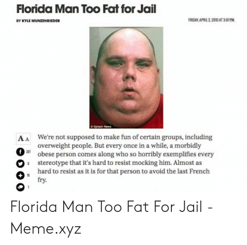 Jail Meme: Florida Man Too Fat for Jail  FRIDAY APRIL 2,2010 AT 3-01PM  BY KYLE MUNZENRIEDER  AA We're not supposed to make fun of certain groups, including  overweight people. But every once in a while, a morbidly  2obese person comes along who so horribly exemplifies every  9 stereotype that it's hard to resist mocking him. Almost as  hard to resist as it is for that person to avoid the last French  fry.  227 Florida Man Too Fat For Jail - Meme.xyz