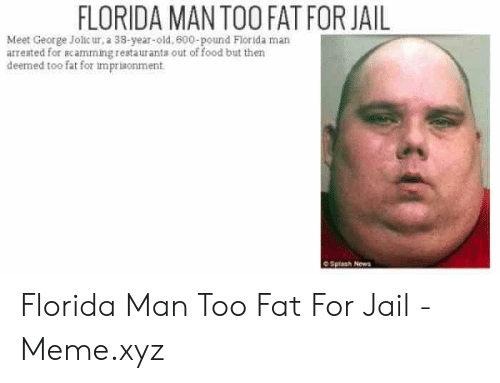 Jail Meme: FLORIDA MAN TOO FAT FOR JAIL  Meet George Jolic ur, a 38-year-old, 600-pound Florida man  arreated for scamming restaurants out of food but then  deemed too fat for imprsonment Florida Man Too Fat For Jail - Meme.xyz