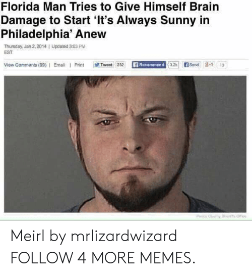 Man Tries: Florida Man Tries to Give Himself Brain  Damage to Start 'It's Always Sunny in  Philadelphia' Anew  Thursday, Jan 2, 2014  EST  Updated 3:03 PM  View Comments (99) Email Print  Recommend 3.2  E Send 8+1  Tweet 232  13  PHo Couy Bhans Offi Meirl by mrlizardwizard FOLLOW 4 MORE MEMES.