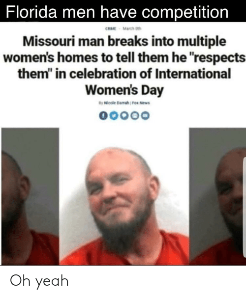 """womens day: Florida men have competition  RME March th  Missouri man breaks into multiple  women's homes to tell them he respects  them"""" in celebration of International  Women's Day Oh yeah"""