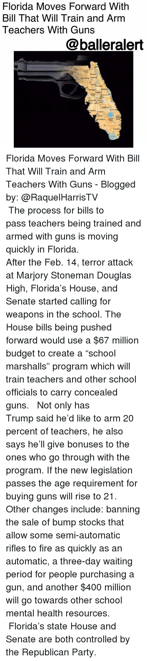 """marshalls: Florida Moves Forward With  Bill That Will Train and Arm  Teachers With Guns  @balleralert Florida Moves Forward With Bill That Will Train and Arm Teachers With Guns - Blogged by: @RaquelHarrisTV ⠀⠀⠀⠀⠀⠀⠀⠀⠀ ⠀⠀⠀⠀⠀⠀⠀⠀⠀ The process for bills to pass teachers being trained and armed with guns is moving quickly in Florida. ⠀⠀⠀⠀⠀⠀⠀⠀⠀ ⠀⠀⠀⠀⠀⠀⠀⠀⠀ After the Feb. 14, terror attack at Marjory Stoneman Douglas High, Florida's House, and Senate started calling for weapons in the school. The House bills being pushed forward would use a $67 million budget to create a """"school marshalls"""" program which will train teachers and other school officials to carry concealed guns. ⠀⠀⠀⠀⠀⠀⠀⠀⠀ ⠀⠀⠀⠀⠀⠀⠀⠀⠀ Not only has Trump said he'd like to arm 20 percent of teachers, he also says he'll give bonuses to the ones who go through with the program. If the new legislation passes the age requirement for buying guns will rise to 21. Other changes include: banning the sale of bump stocks that allow some semi-automatic rifles to fire as quickly as an automatic, a three-day waiting period for people purchasing a gun, and another $400 million will go towards other school mental health resources. ⠀⠀⠀⠀⠀⠀⠀⠀⠀ ⠀⠀⠀⠀⠀⠀⠀⠀⠀ Florida's state House and Senate are both controlled by the Republican Party."""