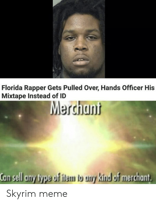 Meme, Skyrim, and Florida: Florida Rapper Gets Pulled Over, Hands Officer His  Mixtape Instead of ID  Merchant  Can sell any type of item to uny kind of merchant Skyrim meme