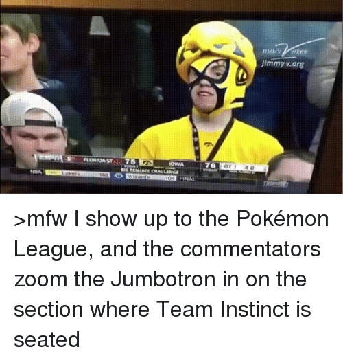 College, Mfw, and Pokemon: FLORIDA ST  75  IOWA  76  Jimmy v arg >mfw I show up to the Pokémon League, and the commentators zoom the Jumbotron in on the section where Team Instinct is seated