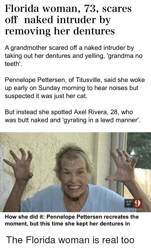 axel: Florida woman, 73, scares  off naked intruder by  removing her dentures  A grandmother scared off a naked intruder by  taking out her dentures and yelling, 'grandma no  teeth  Pennelope Pettersen, of Titusville, said she woke  up early on Sunday morning to hear noises but  suspected it was just her cat.  But instead she spotted Axel Rivera, 28, who  was butt naked and 'gyrating in a lewd manner  6:15  89  9  How she did it: Pennelope Pettersen recreates the  moment, but this time she kept her dentures in The Florida woman is real too