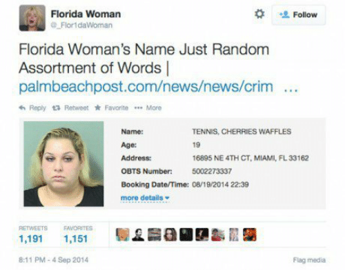 Booking: Florida Woman  Flor1daWoman  Follow  Florida Woman's Name Just Random  Assortment of Words |  palmbeachpost.com/news/news/crim  Reply Retweet * Favorite More  Name:  Age:  Address:  OBTS  Booking Date/Time: 08/19 2014 22:39  more details  TENNIS, CHERRIES WAFFLES  19  16895 NE 4TH CT, MIAMI, FL33162  5002273337  Number:  RETWEETS EAVORITES  1,191 1,151  8:11 PM-4 Sep 2014  Flag media