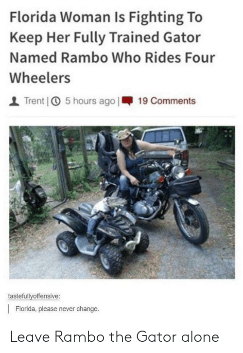 Rambo: Florida Woman Is Fighting To  Keep Her Fully Trained Gator  Named Rambo Who Rides Four  Wheelers    Trent] ① 5 hours ago 1-19 Comments  tastefullvoffensive:  Florida, please never change. Leave Rambo the Gator alone