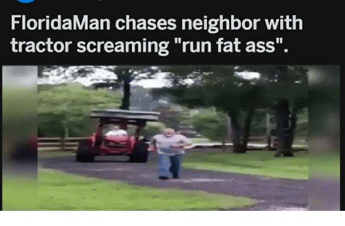 "Ass, Fat Ass, and Run: FloridaMan chases neighbor with  tractor screaming ""run fat ass"