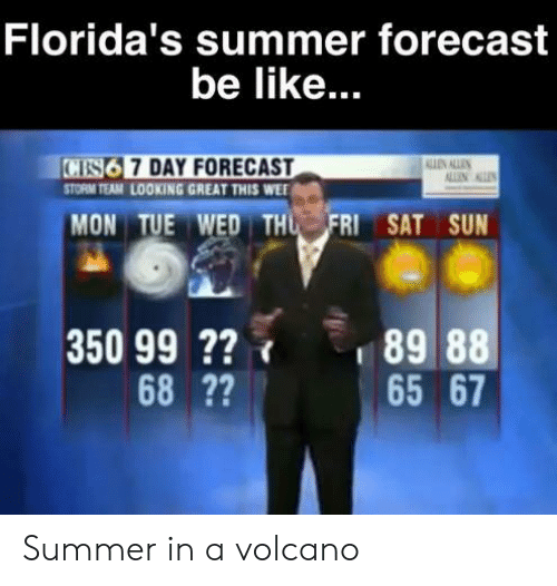 cs6: Florida's summer forecast  be like...  CS6 7 DAY FORECAST  STORM TEAM LOOKING GREAT THIS WEE  AN ALLEN  ALLIN  MON TUE WED THU FRI SAT SUN  350 99 2?  68 ??  89 88  65 67 Summer in a volcano