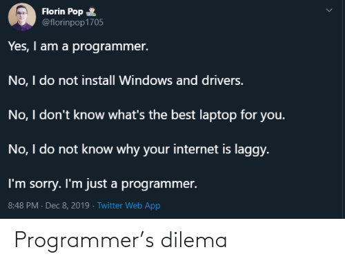 pop: Florin Pop  @florinpop1705  Yes, I am a programmer.  No, I do not install Windows and drivers.  No, I don't know what's the best laptop for you.  No, I do not know why your internet is laggy.  I'm sorry. I'm just a programmer.  8:48 PM - Dec 8, 2019 · Twitter Web App Programmer's dilema