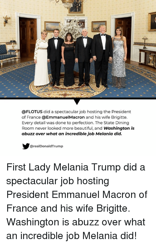 Beautiful, Melania Trump, and France: @FLOTUS did a spectacular job hosting the President  of France @EmmanuelMacron and his wife Brigitte.  Every detail was done to perfection. The State Dining  Room never looked more beautiful, and Washington is  abuzz over what an incredible job Melania did.  @realDonaldTrump First Lady Melania Trump did a spectacular job hosting  President Emmanuel Macron of France and his wife Brigitte. Washington is abuzz over what an incredible job Melania did!