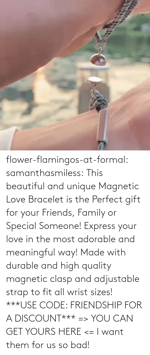 perfect: flower-flamingos-at-formal: samanthasmiless:  This beautiful and unique Magnetic Love Bracelet is the Perfect gift for your Friends, Family or Special Someone! Express your love in the most adorable and meaningful way! Made with durable and high quality magnetic clasp and adjustable strap to fit all wrist sizes!  ***USE CODE: FRIENDSHIP FOR A DISCOUNT*** => YOU CAN GET YOURS HERE <=    I want them for us so bad!