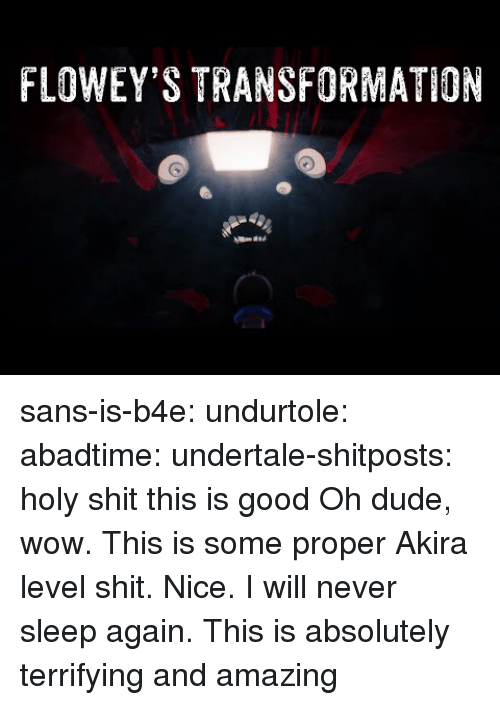 akira: FLOWEY'S TRANSFORMATION sans-is-b4e:  undurtole:  abadtime:  undertale-shitposts:  holy shit this is good  Oh dude, wow. This is some proper Akira level shit. Nice.  I will never sleep again.  This is absolutely terrifying and amazing