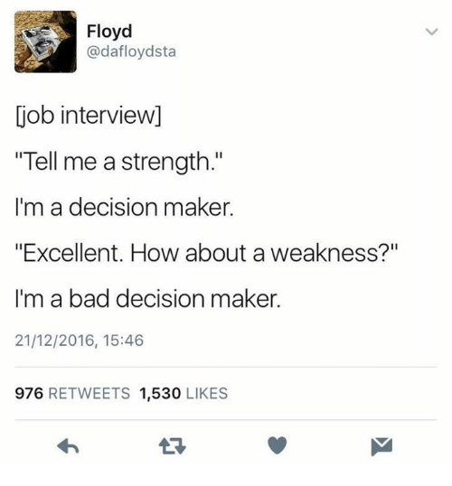 "bad decision: Floyd  @dafloydsta  job interview]  ""Tell me a strength.""  I'm a decision maker.  ""Excellent. How about a weakness?""  I'm a bad decision maker.  21/12/2016, 15:46  976 RETWEETS 1,530 LIKES"