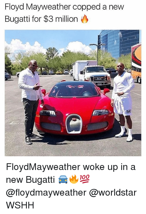 Floyd Mayweather, Mayweather, and Memes: Floyd Mayweather copped a new  Bugatti for $3 million FloydMayweather woke up in a new Bugatti 🚘🔥💯 @floydmayweather @worldstar WSHH