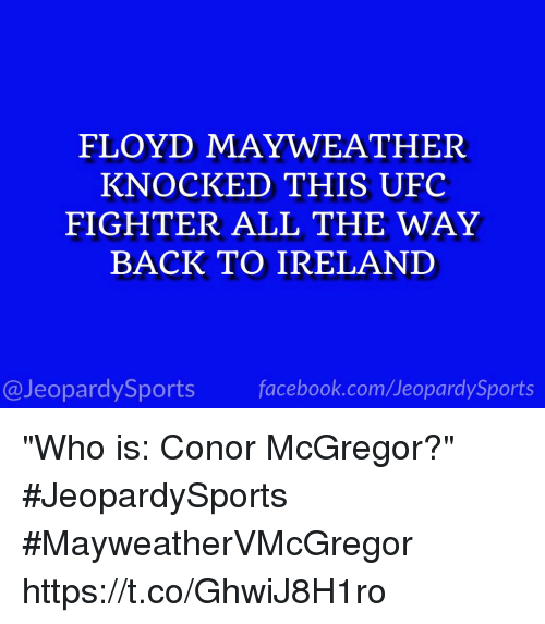 "Conor McGregor, Facebook, and Floyd Mayweather: FLOYD MAYWEATHER  KNOCKED THIS UFC  FIGHTER ALL THE WAY  BACK TO IRELAND  @JeopardySports facebook.com/JeopardySports ""Who is: Conor McGregor?"" #JeopardySports #MayweatherVMcGregor https://t.co/GhwiJ8H1ro"