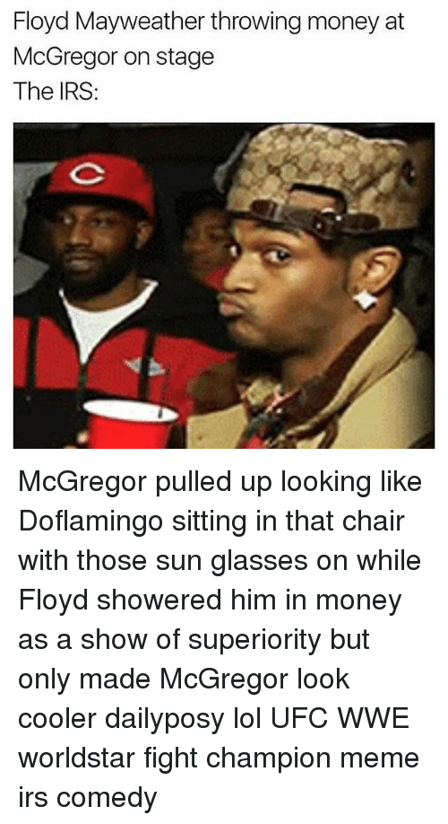 Champion Meme: Floyd Mayweather throwing money at  McGregor on stage  The IRS: McGregor pulled up looking like Doflamingo sitting in that chair with those sun glasses on while Floyd showered him in money as a show of superiority but only made McGregor look cooler dailyposy lol UFC WWE worldstar fight champion meme irs comedy
