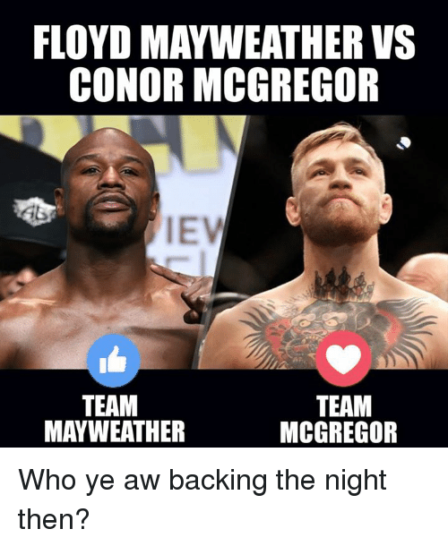 Conor McGregor, Floyd Mayweather, and Mayweather: FLOYD MAYWEATHER VS  CONOR MCGREGOR  IEV  TEAM  MAYWEATHER  TEAM  MCGREGOR Who ye aw backing the night then?