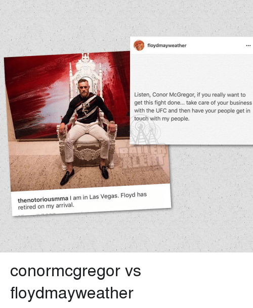 mcgregor: floydmayweather  Listen, Conor McGregor, if you really want to  get this fight done... take care of your business  with the UFC and then have your people get in  touch with my people.  thenotoriousmama I am in Las Vegas. Floyd has  retired on my arrival. conormcgregor vs floydmayweather