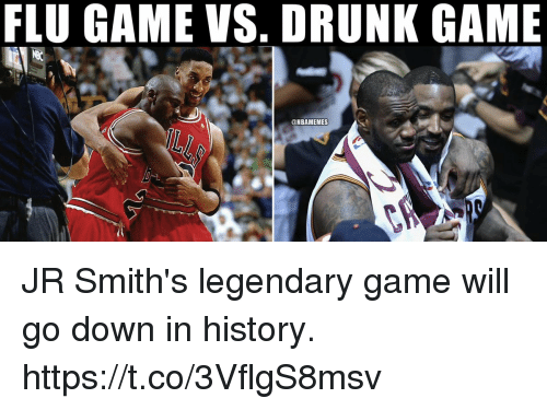 Drunk, Memes, and Game: FLU GAME VS. DRUNK GAME  @NBAMEMES JR Smith's legendary game will go down in history. https://t.co/3VflgS8msv