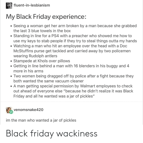 """Khols: fluent-in-lesbianism  My Black Friday experience:  Seeing a woman get her arm broken by a man because she grabbed  the last 3 blue towels in the box  Standing in line for a PS4 with a preacher who showed me how to  use my keys to stab people if they try to steal things outta my hands  Watching a man who hit an employee over the head with a Doc  McStuffins purse get tackled and carried away by two policemen  wearing Rudolph antlers  Stampede at Khols over pillows  Getting in line behind a man with 16 blenders in his buggy and 4  more in his arms  . Two women being dragged off by police after a fight because they  both wanted the same vacuum cleaner  A man getting special permission by Walmart employees to check  out ahead of everyone else """"because he didn't realize it was Black  Friday and all he wanted was a jar of pickles""""  venomsnake420  im the man who wanted a jar of pickles Black friday wackiness"""