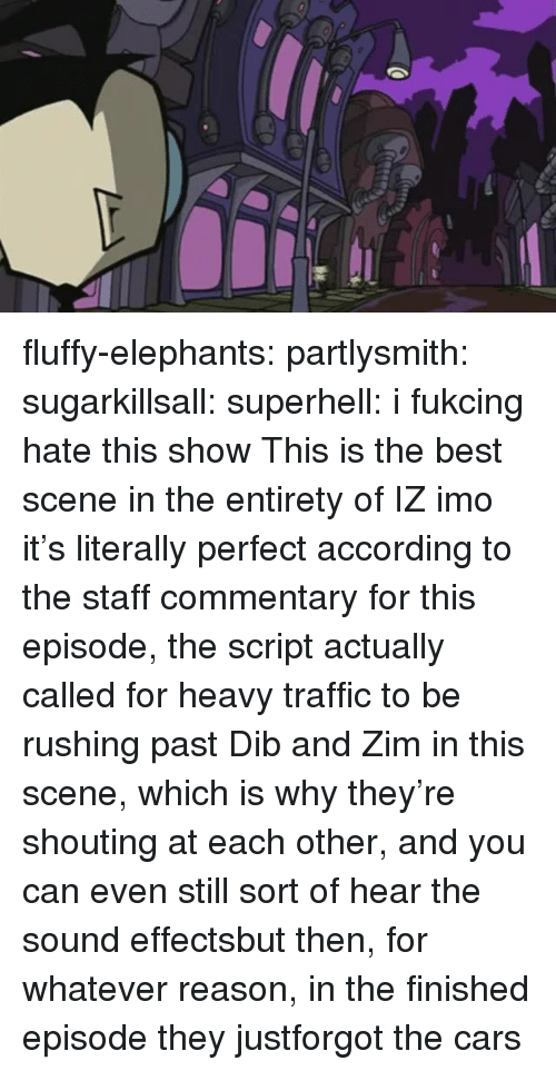 the best scene: fluffy-elephants: partlysmith:  sugarkillsall:  superhell: i fukcing hate this show This is the best scene in the entirety of IZ imo it's literally perfect  according to the staff commentary for this episode, the script actually called for heavy traffic to be rushing past Dib and Zim in this scene, which is why they're shouting at each other, and you can even still sort of hear the sound effectsbut then, for whatever reason, in the finished episode they justforgot the cars
