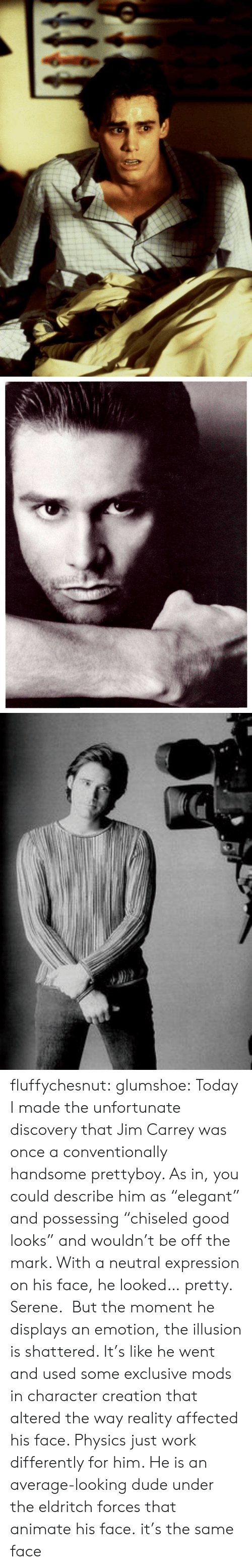 "Good Looks: fluffychesnut:  glumshoe:  Today I made the unfortunate discovery that Jim Carrey was once a conventionally handsome prettyboy. As in, you could describe him as ""elegant"" and possessing ""chiseled good looks"" and wouldn't be off the mark. With a neutral expression on his face, he looked… pretty. Serene.  But the moment he displays an emotion, the illusion is shattered. It's like he went and used some exclusive mods in character creation that altered the way reality affected his face. Physics just work differently for him. He is an average-looking dude under the eldritch forces that animate his face.  it's the same face"