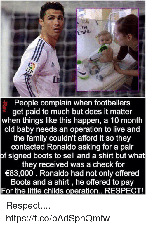 Happenes: FlV  Emira  Er  People complain when footballers  get paid to much but does it matter  when things like this happen, a 10 month  old baby needs an operation to live and  the family couldn't afford it so they  contacted Ronaldo asking for a pair  of signed boots to sell and a shirt but what  they received was a check for  83,000. Ronaldo had not only offered  Boots and a shirt, he offered to pay  For the little childs operation.. RESPECT! Respect.... https://t.co/pAdSphQmfw