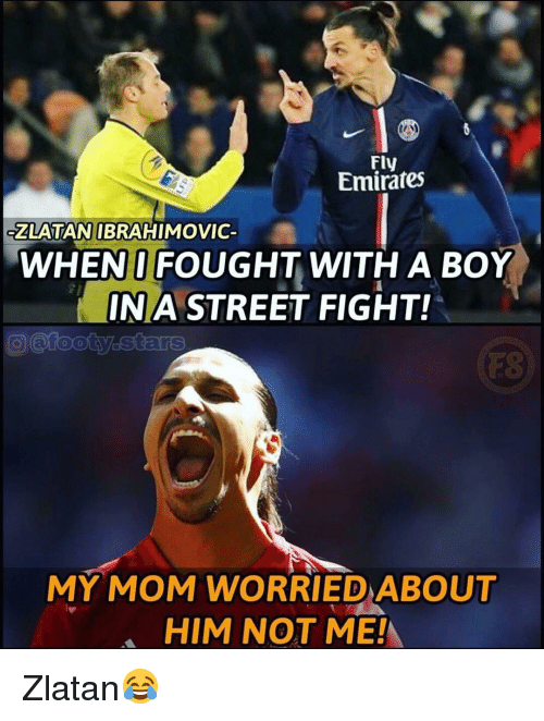 Zlatan Ibrahimovic: Fly  Emirates  ZLATAN IBRAHIMOVIC  WHENI FOUGHT WITH A BOY  INA STREET FIGHT!  FS  MY MOM WORRIED ABOUT  HIM NOT ME! Zlatan😂
