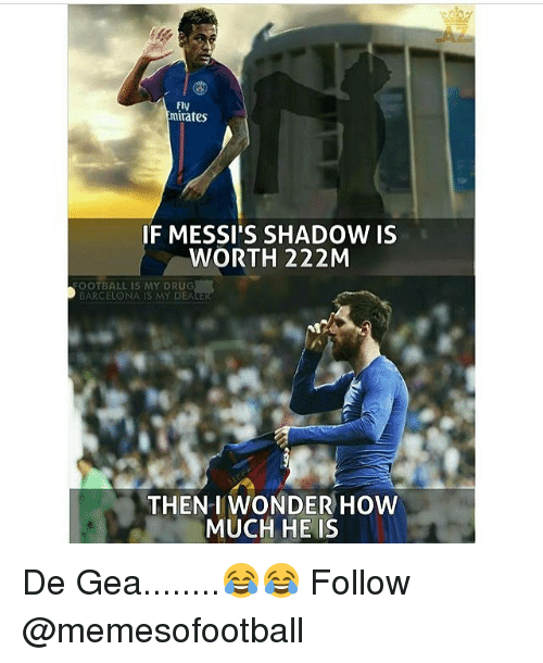 Geas: Fly  mirates  F MESSI'S SHADOW IS  WORTH 222M  OOTBALL IS MY DRUG  BARCELONA IS MY DEA  THENIWONDER HOW  MUCH HE IS De Gea........😂😂 Follow @memesofootball