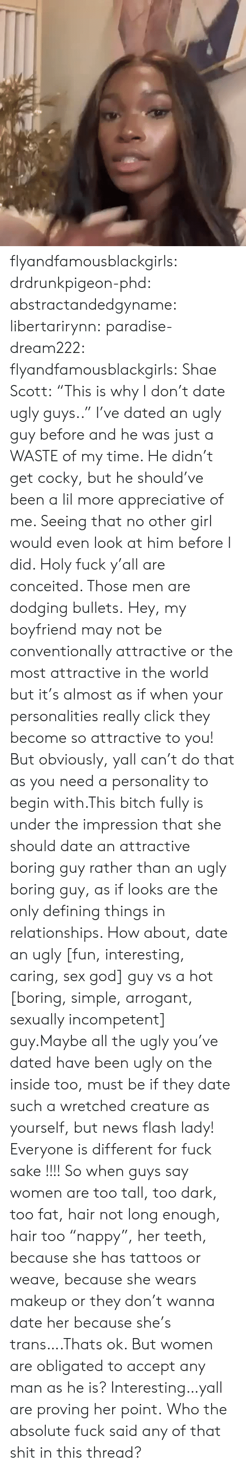 "Paradise: flyandfamousblackgirls:  drdrunkpigeon-phd:  abstractandedgyname:  libertarirynn:  paradise-dream222:  flyandfamousblackgirls:  Shae Scott: ""This is why I don't date ugly guys..""  I've dated an ugly guy before and he was just a WASTE of my time. He didn't get cocky, but he should've been a lil more appreciative of me. Seeing that no other girl would even look at him before I did.   Holy fuck y'all are conceited. Those men are dodging bullets.    Hey, my boyfriend may not be conventionally attractive or the most attractive in the world but it's almost as if when your personalities really click they become so attractive to you! But obviously, yall can't do that as you need a personality to begin with.This bitch fully is under the impression that she should date an attractive boring guy rather than an ugly boring guy, as if looks are the only defining things in relationships. How about, date an ugly [fun, interesting, caring, sex god] guy vs a hot [boring, simple, arrogant, sexually incompetent] guy.Maybe all the ugly you've dated have been ugly on the inside too, must be if they date such a wretched creature as yourself, but news flash lady! Everyone is different for fuck sake !!!!  So when guys say women are too tall, too dark, too fat, hair not long enough, hair too ""nappy"", her teeth, because she has tattoos or weave, because she wears makeup or they don't wanna date her because she's trans….Thats ok. But women are obligated to accept any man as he is? Interesting…yall are proving her point.  Who the absolute fuck said any of that shit in this thread?"