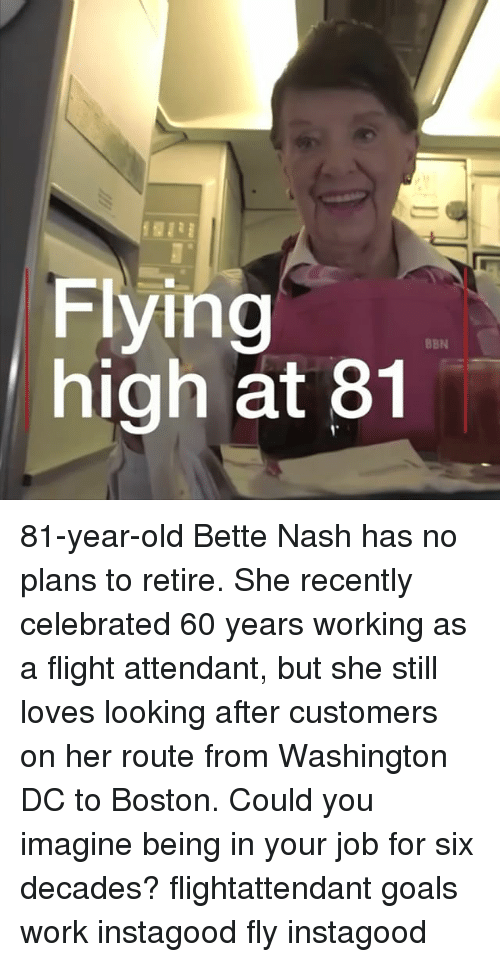 Goals, Memes, and Work: Flying  high at 81  BBN 81-year-old Bette Nash has no plans to retire. She recently celebrated 60 years working as a flight attendant, but she still loves looking after customers on her route from Washington DC to Boston. Could you imagine being in your job for six decades? flightattendant goals work instagood fly instagood