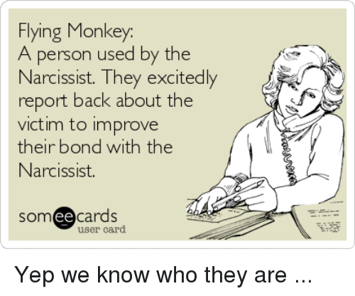 flying monkey: Flying Monkey  A person used by the  Narcissist. They excitedly  report back about the  victim to improve  their bond with the  Narcissist.  somee cards  user card Yep we know who they are ...