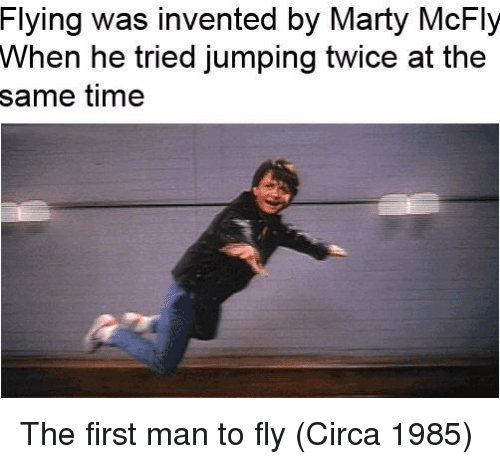 mcfly: Flying was invented by Marty McFly  When he tried jumping twice at the  same time The first man to fly (Circa 1985)