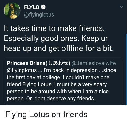 Lotus: FLYLO  @flyinglotus  It takes time to make friends  Especially good ones. Keep ur  head up and get offline for a bit  Princess Briana(しあわせ) @ Ja mies loyalwife  @flyinglotus ....'m back in depression ...since  the first day at college..l couldn't make one  friend Flying Lotus. I must be a very scary  person to be around with when I am a nice  person. Or.dont deserve any friends Flying Lotus on friends