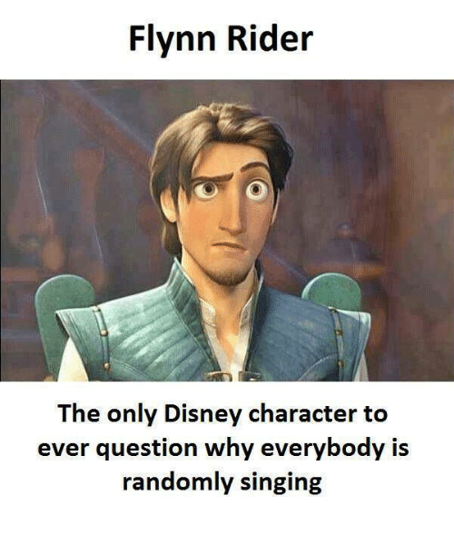 Disney, Funny, and Singing: Flynn Rider  The only Disney character to  ever question why everybody is  randomly singing