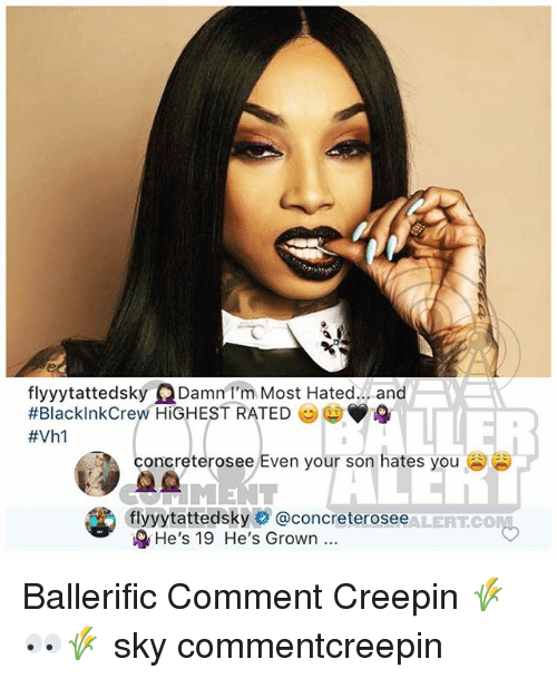 creepin: flyyytattedsky Damn l'm Most Hated. . and  #BlacklnkCrew HIGHEST RATED  #Vhl  concreterosee Even your son  hates you  flyyytattedsky○ @concreterosee LERT.CO.  &He's 19 He's Grown.. Ballerific Comment Creepin 🌾👀🌾 sky commentcreepin