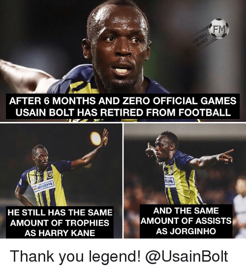 Usain Bolt: FM  AFTER 6 MONTHS AND ZERO OFFICIAL GAMES  USAIN BOLT HAS RETIRED FROM FOOTBALL  it  HE STILL HAS THE SAME  AMOUNT OF TROPHIES  AS HARRY KANE  AND THE SAME  AMOUNT OF ASSISTS  AS JORGINHO Thank you legend! @UsainBolt