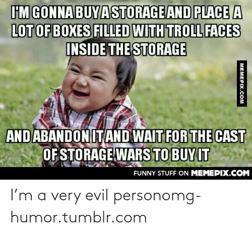 Storage Wars: FM GONNA BUYASTORAGE AND PLACE A  LOT OF BOXES FILLED WITH TROLLFACES  INSIDE THE STORAGE  AND ABANDONIT AND WAITFOR THE CAST  OF STORAGE WARS TO BUY IT  FUNNY STUFF ON MEMEPIX.COM  MEMEPIX.COM I'm a very evil personomg-humor.tumblr.com