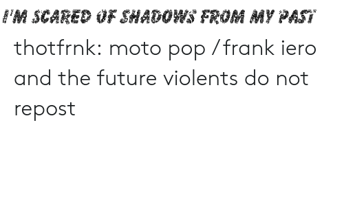 Shadows: FM SCARED OF SHADOWS FROM MY PAST thotfrnk:  moto pop / frank iero and the future violents do not repost
