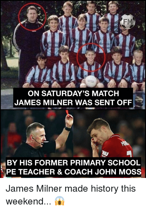 saturdays: FM  tc  ON SATURDAY'S MATCH  JAMES MILNER WAS SENT OFF  BY HIS FORMER PRIMARY SCHOOL  PE TEACHER & COACH JOHN MOSS James Milner made history this weekend... 😱