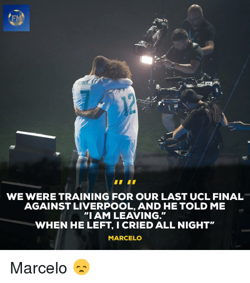 "ucl: FM  WE WERE TRAINING FOR OUR LAST UCL FINAL  AGAINST LIVERPOOL, AND HE TOLD ME  ""IAM LEAVING.""  WHEN HE LEFT, I CRIED ALL NIGHT""  MARCELO Marcelo 😞"