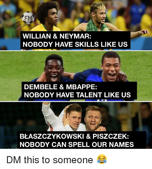 Mbappe: FM  WILLIAN & NEYMAR:  NOBODY HAVE SKILLS LIKE US  DEMBELE & MBAPPE:  NOBODY HAVE TALENT LIKE US  BŁASZCZYKOWSKI & PISZCZEK:  NOBODY CAN SPELL OUR NAMES DM this to someone 😂