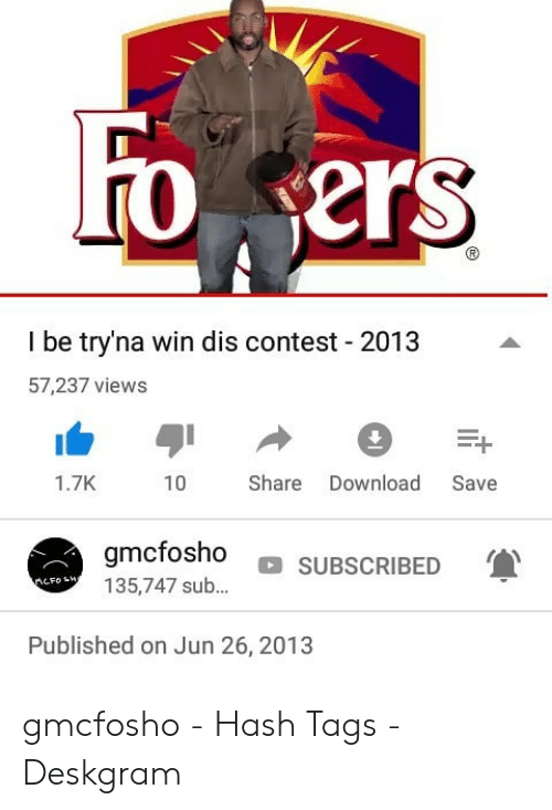 Gmcfosho: Fo ers  I be try'na win dis contest 2013  57,237 views  Share  Download  1.7K  10  Save  gmcfosho  SUBSCRIBED  135,747 sub...  nCFosHA  Published on Jun 26, 2013 gmcfosho - Hash Tags - Deskgram